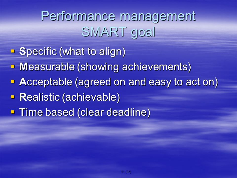 11 (37) Performance management SMART goal Specific (what to align) Specific (what to align) Measurable (showing achievements) Measurable (showing achi