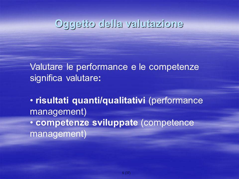 6 (37) Oggetto della valutazione Valutare le performance e le competenze significa valutare: risultati quanti/qualitativi (performance management) com