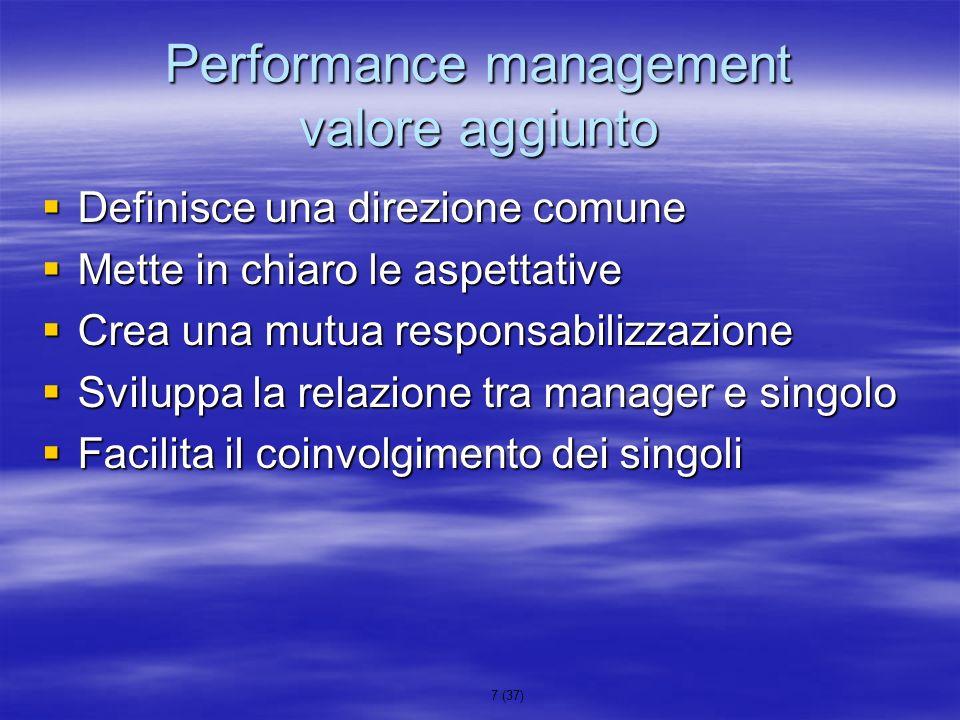 8 (37) Performance management precondizione Precondizione è che si avvii un processo di esplicitazione ed assegnazione di obiettivi di performance Precondizione è che si avvii un processo di esplicitazione ed assegnazione di obiettivi di performance Lobiettivo di performance è un risultato aziendalmente rilevante atteso nei confronti del titolare di una posizione