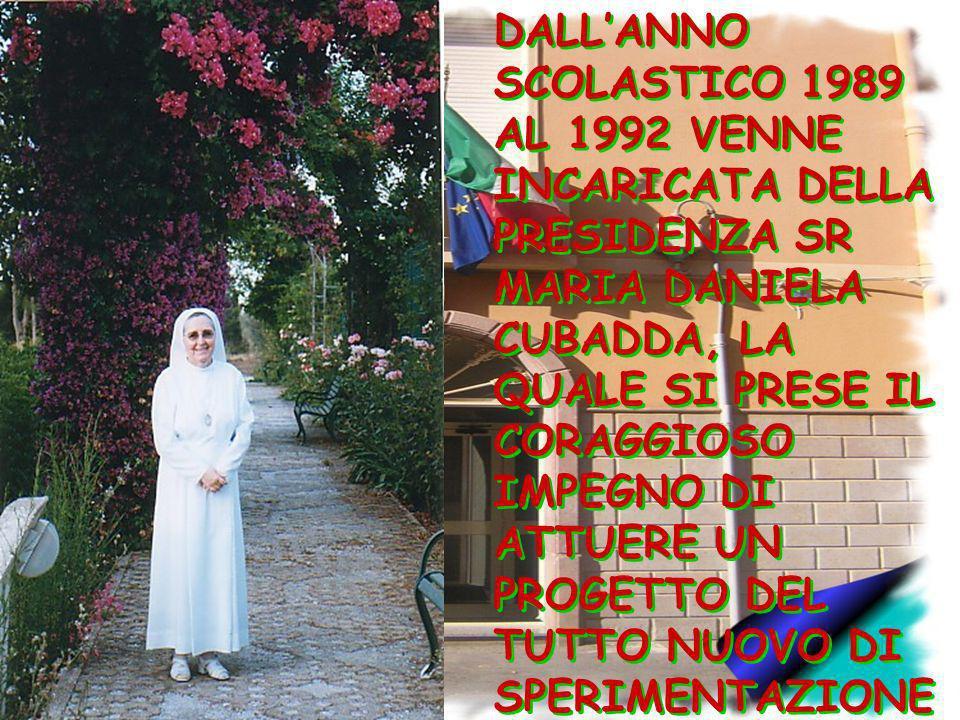 DALLANNO SCOLASTICO 1989 AL 1992 VENNE INCARICATA DELLA PRESIDENZA SR MARIA DANIELA CUBADDA, LA QUALE SI PRESE IL CORAGGIOSO IMPEGNO DI ATTUERE UN PRO
