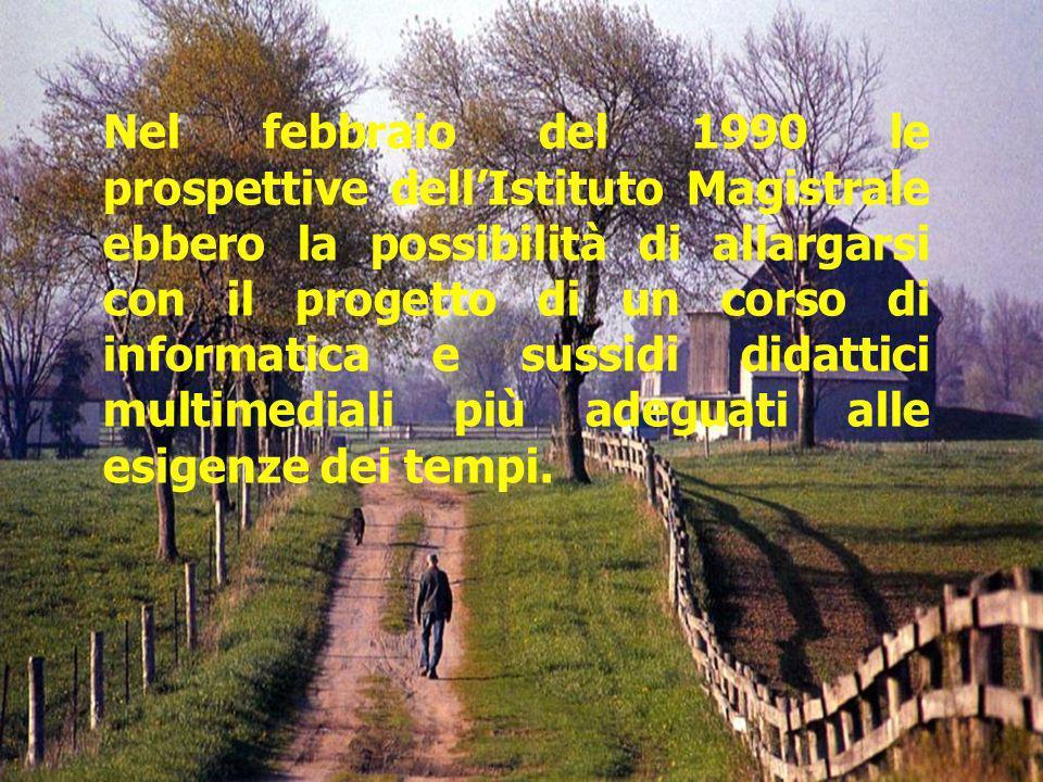 Nel febbraio del 1990 le prospettive dellIstituto Magistrale ebbero la possibilità di allargarsi con il progetto di un corso di informatica e sussidi