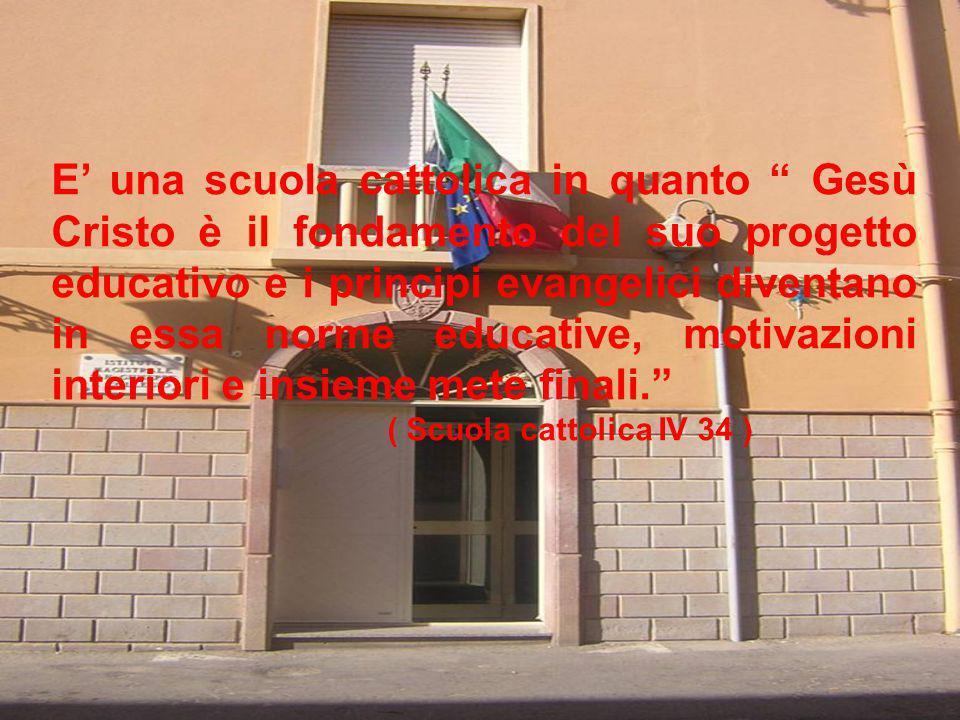 E una scuola cattolica in quanto Gesù Cristo è il fondamento del suo progetto educativo e i principi evangelici diventano in essa norme educative, mot