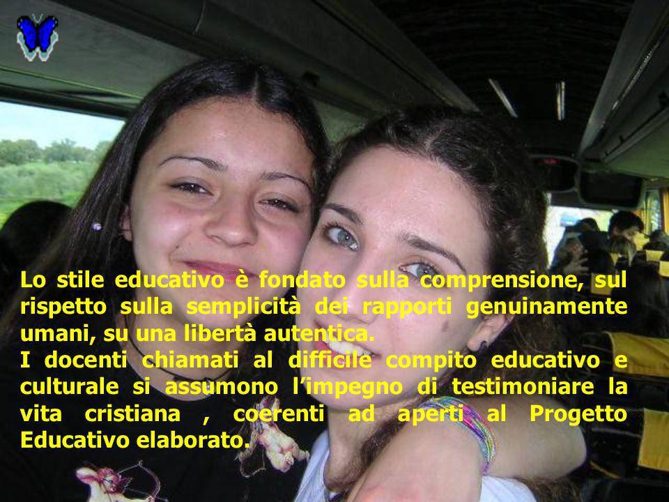 Lo stile educativo è fondato sulla comprensione, sul rispetto sulla semplicità dei rapporti genuinamente umani, su una libertà autentica. I docenti ch