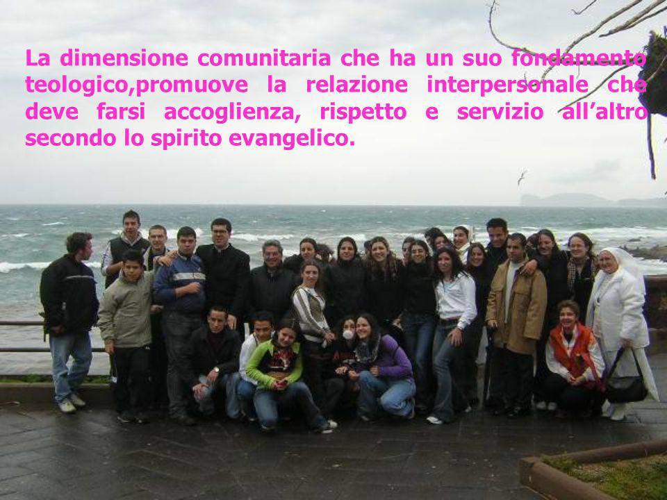La dimensione comunitaria che ha un suo fondamento teologico,promuove la relazione interpersonale che deve farsi accoglienza, rispetto e servizio alla