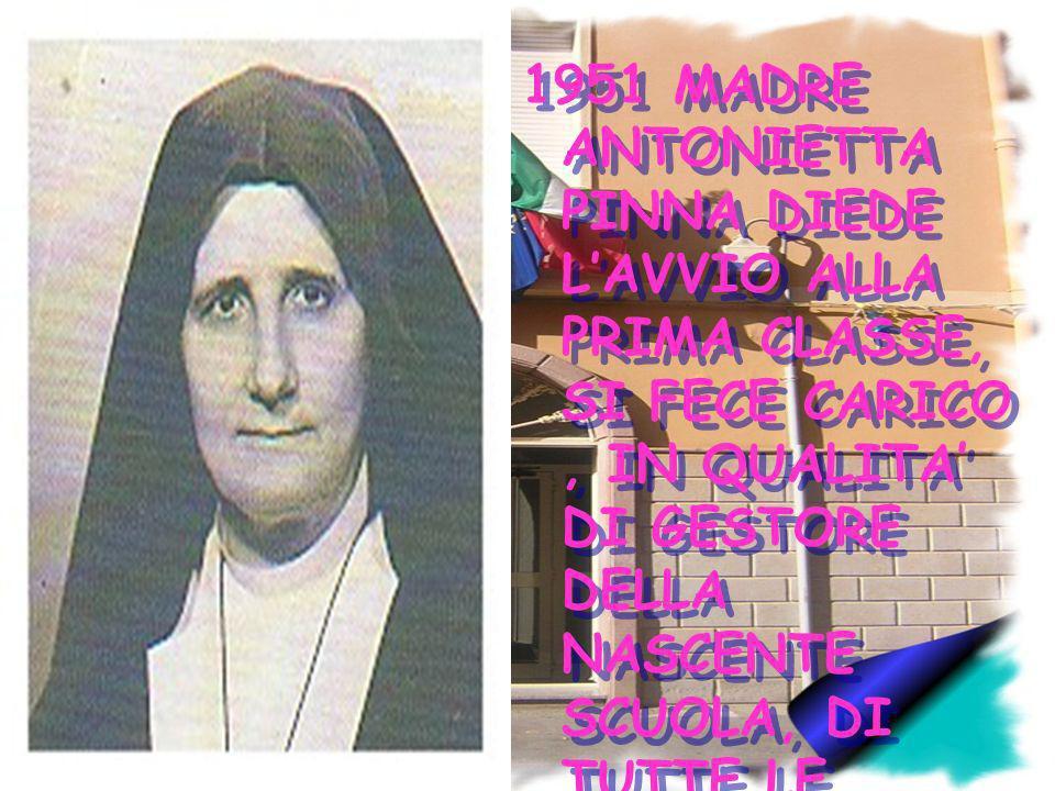 1951 MADRE ANTONIETTA PINNA DIEDE LAVVIO ALLA PRIMA CLASSE, SI FECE CARICO, IN QUALITA DI GESTORE DELLA NASCENTE SCUOLA, DI TUTTE LE RESPONSABILIT A L