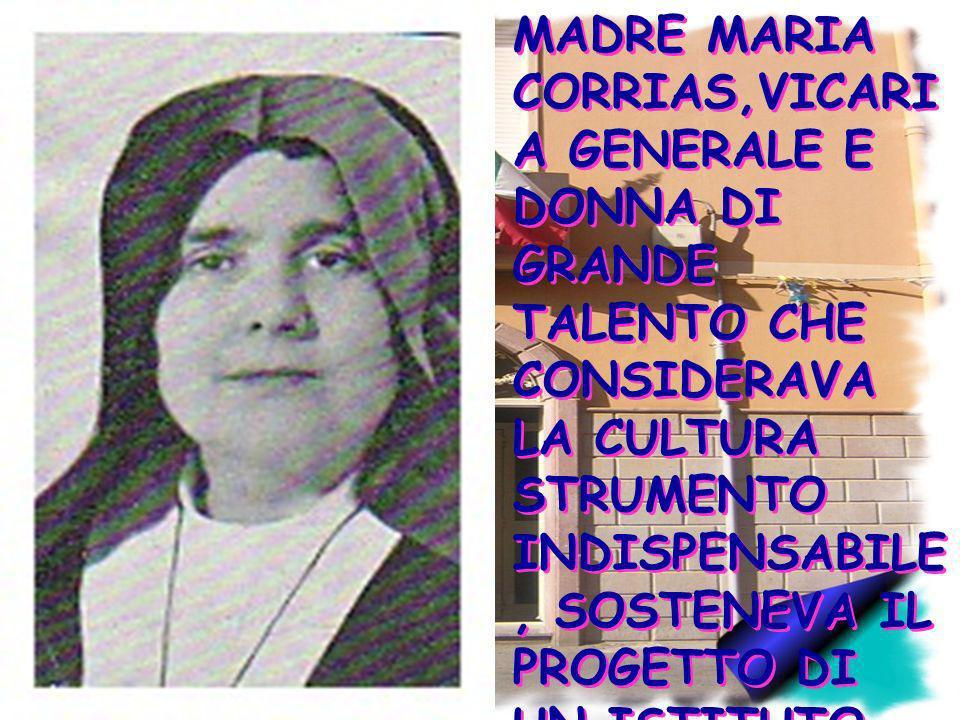 MADRE MARIA CORRIAS,VICARI A GENERALE E DONNA DI GRANDE TALENTO CHE CONSIDERAVA LA CULTURA STRUMENTO INDISPENSABILE, SOSTENEVA IL PROGETTO DI UN ISTIT