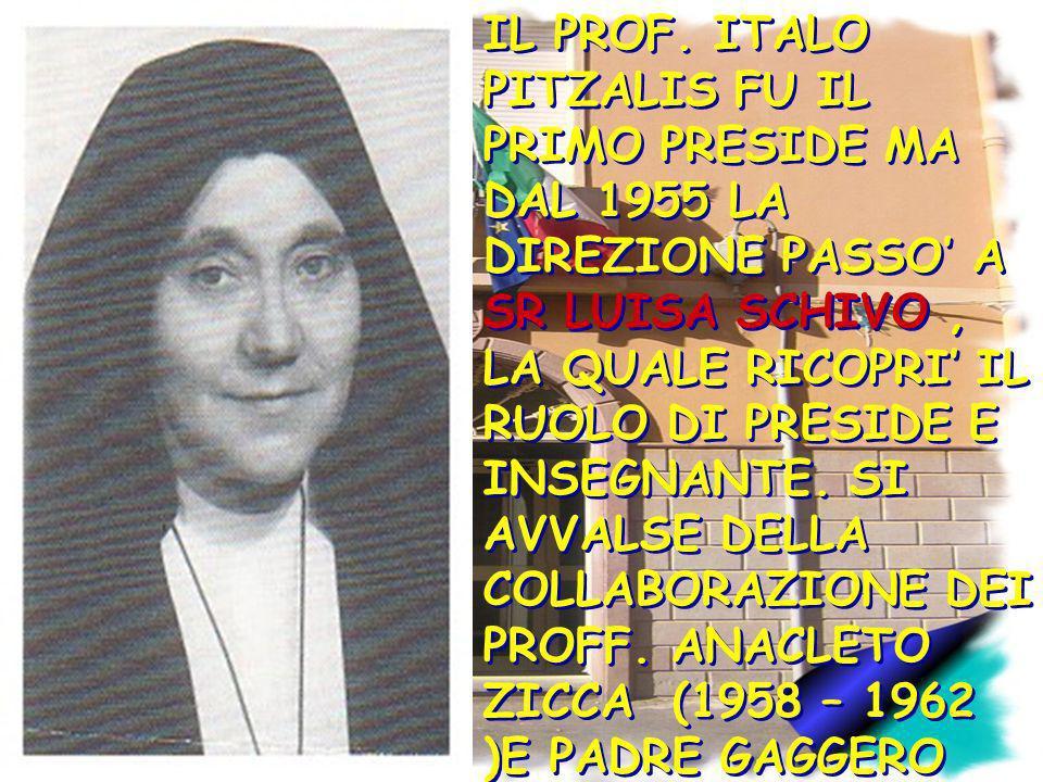 IL PROF. ITALO PITZALIS FU IL PRIMO PRESIDE MA DAL 1955 LA DIREZIONE PASSO A SR LUISA SCHIVO, LA QUALE RICOPRI IL RUOLO DI PRESIDE E INSEGNANTE. SI AV