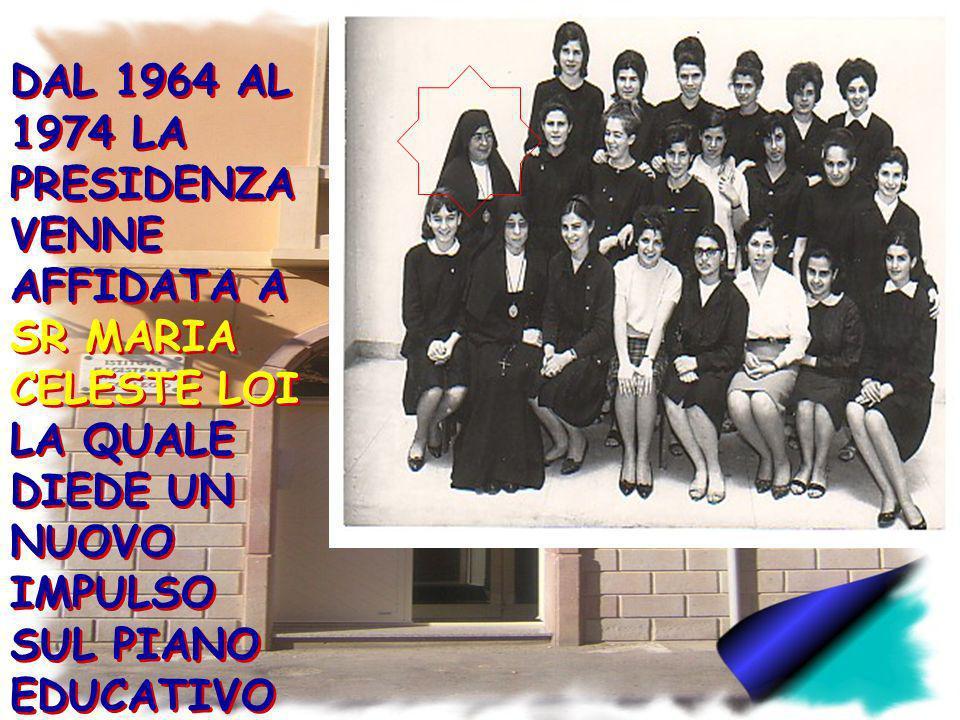 DAL 1964 AL 1974 LA PRESIDENZA VENNE AFFIDATA A SR MARIA CELESTE LOI LA QUALE DIEDE UN NUOVO IMPULSO SUL PIANO EDUCATIVO E PROFESSION ALE. DAL 1964 AL