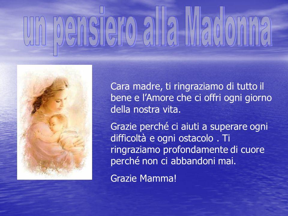 Cara madre, ti ringraziamo di tutto il bene e lAmore che ci offri ogni giorno della nostra vita.