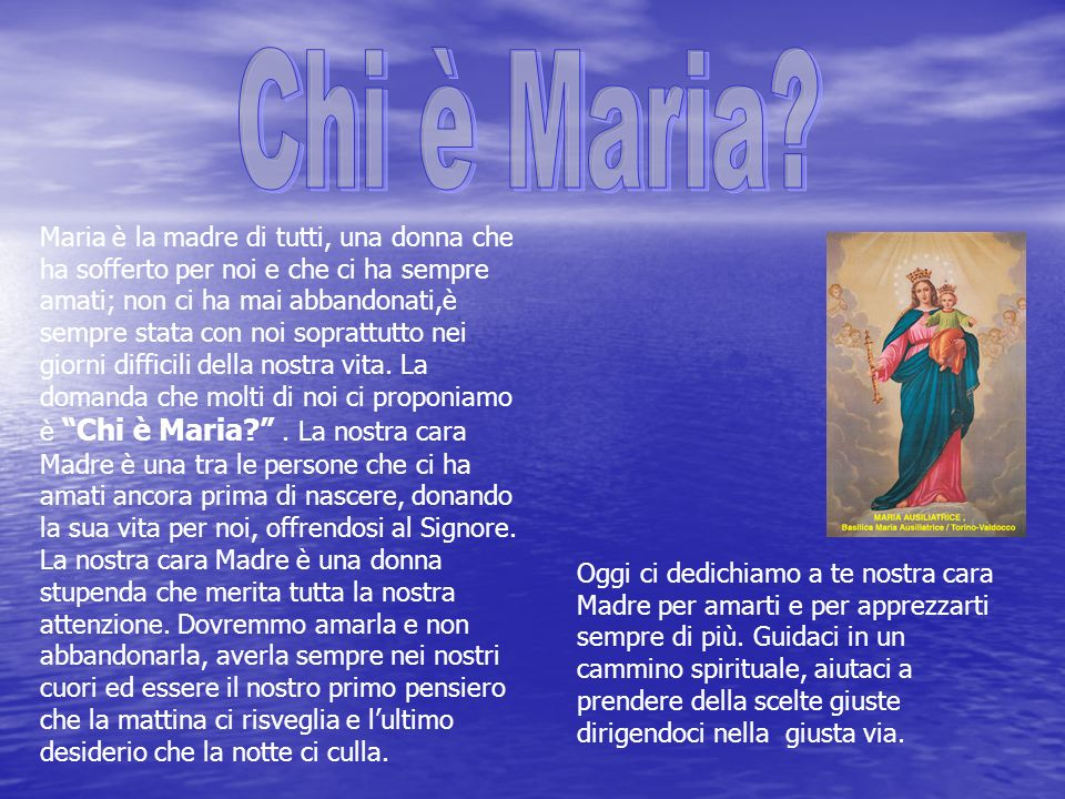 Maria è la madre di tutti, una donna che ha sofferto per noi e che ci ha sempre amati; non ci ha mai abbandonati,è sempre stata con noi soprattutto nei giorni difficili della nostra vita.