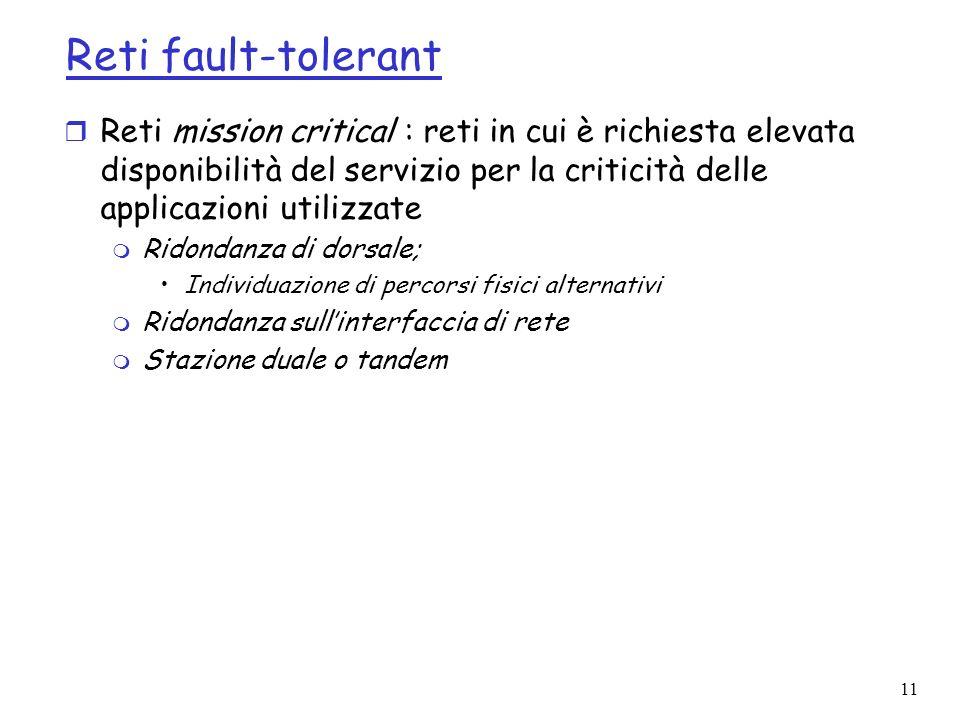 11 Reti fault-tolerant r Reti mission critical : reti in cui è richiesta elevata disponibilità del servizio per la criticità delle applicazioni utilizzate m Ridondanza di dorsale; Individuazione di percorsi fisici alternativi m Ridondanza sullinterfaccia di rete m Stazione duale o tandem