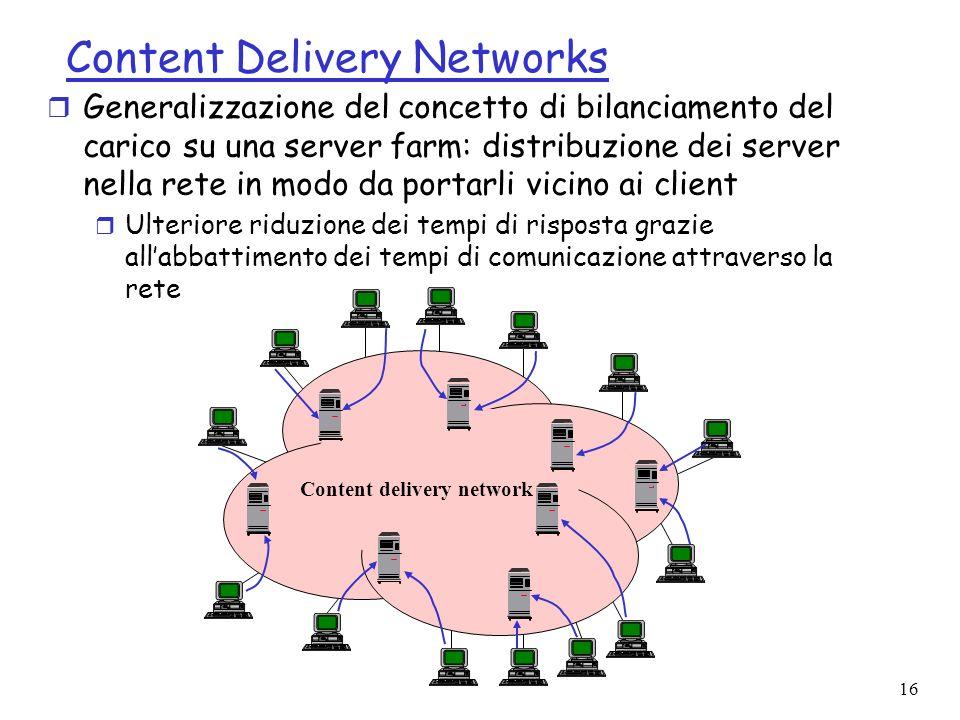 16 Content Delivery Networks Content delivery network r Generalizzazione del concetto di bilanciamento del carico su una server farm: distribuzione dei server nella rete in modo da portarli vicino ai client r Ulteriore riduzione dei tempi di risposta grazie allabbattimento dei tempi di comunicazione attraverso la rete