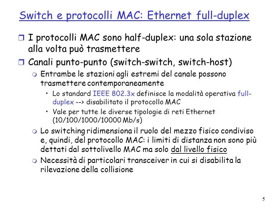 5 Switch e protocolli MAC: Ethernet full-duplex r I protocolli MAC sono half-duplex: una sola stazione alla volta può trasmettere r Canali punto-punto (switch-switch, switch-host) m Entrambe le stazioni agli estremi del canale possono trasmettere contemporaneamente Lo standard IEEE 802.3x definisce la modalità operativa full- duplex --> disabilitato il protocollo MAC Vale per tutte le diverse tipologie di reti Ethernet (10/100/1000/10000 Mb/s) m Lo switching ridimensiona il ruolo del mezzo fisico condiviso e, quindi, del protocollo MAC: i limiti di distanza non sono più dettati dal sottolivello MAC ma solo dal livello fisico m Necessità di particolari transceiver in cui si disabilita la rilevazione della collisione