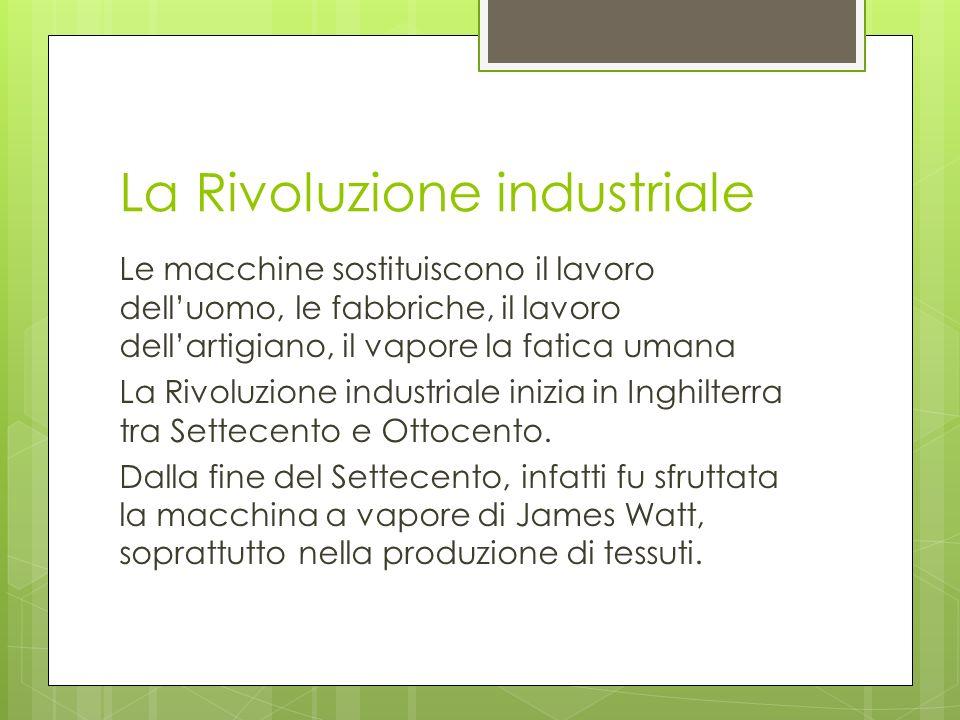La Rivoluzione industriale Le macchine sostituiscono il lavoro delluomo, le fabbriche, il lavoro dellartigiano, il vapore la fatica umana La Rivoluzio