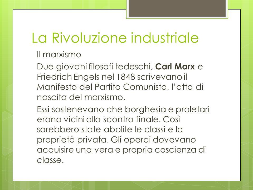 La Rivoluzione industriale Il marxismo Due giovani filosofi tedeschi, Carl Marx e Friedrich Engels nel 1848 scrivevano il Manifesto del Partito Comuni