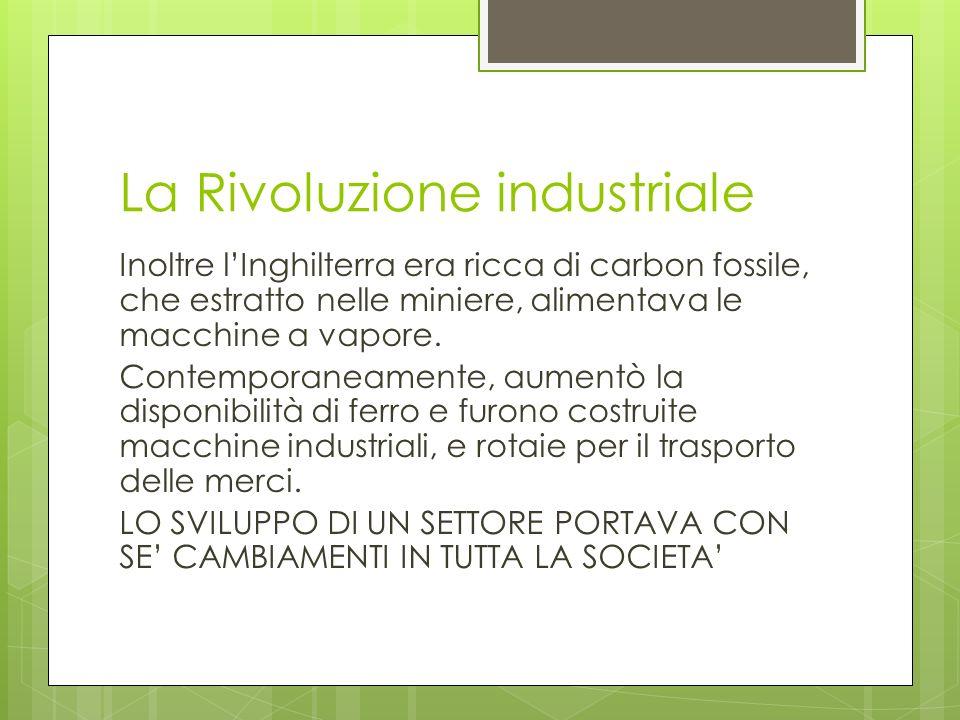 La Rivoluzione industriale Inoltre lInghilterra era ricca di carbon fossile, che estratto nelle miniere, alimentava le macchine a vapore. Contemporane