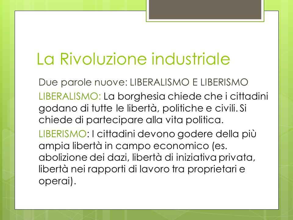 La Rivoluzione industriale Due parole nuove: LIBERALISMO E LIBERISMO LIBERALISMO: La borghesia chiede che i cittadini godano di tutte le libertà, poli