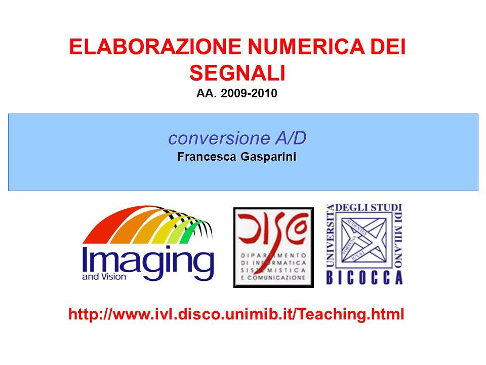 ELABORAZIONE NUMERICA DEI SEGNALI AA. 2009-2010 conversione A/D Francesca Gasparini http://www.ivl.disco.unimib.it/Teaching.html