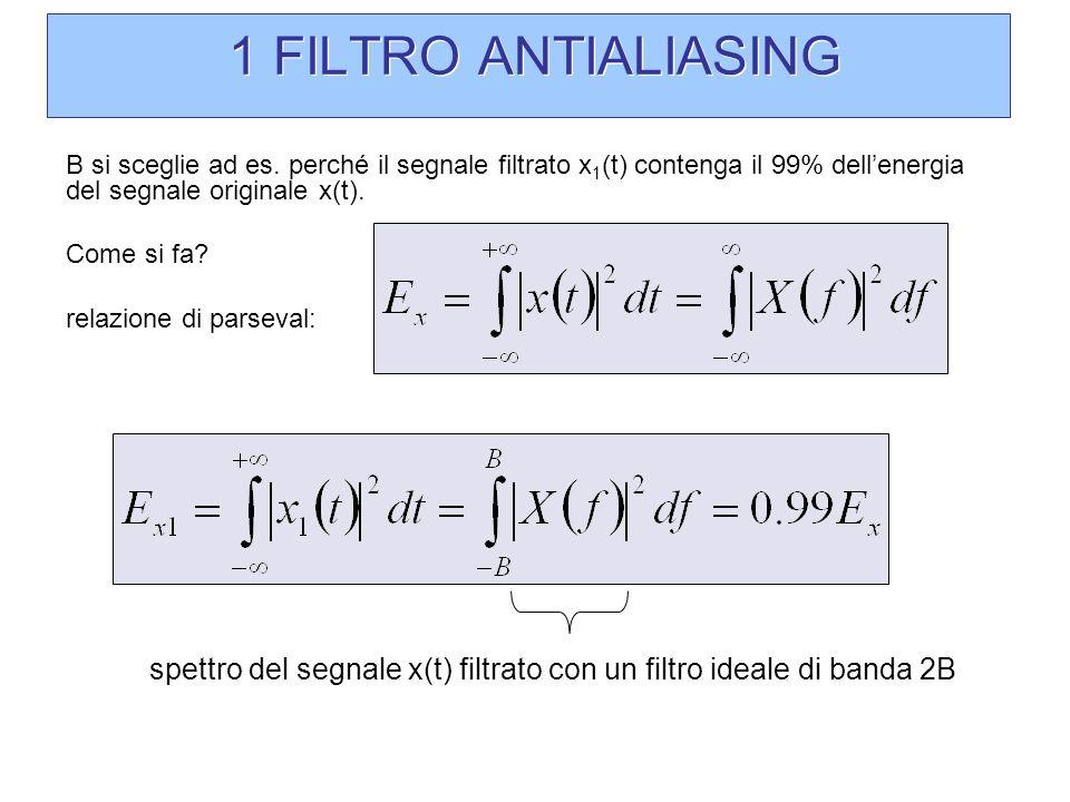 1 FILTRO ANTIALIASING B si sceglie ad es. perché il segnale filtrato x 1 (t) contenga il 99% dellenergia del segnale originale x(t). Come si fa? relaz