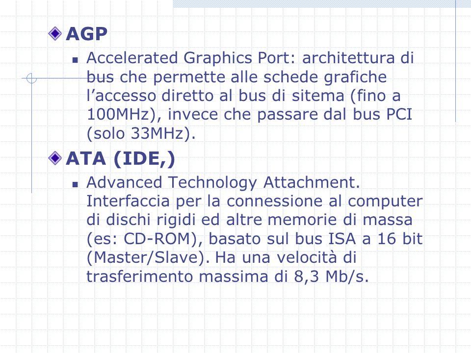 AGP Accelerated Graphics Port: architettura di bus che permette alle schede grafiche laccesso diretto al bus di sitema (fino a 100MHz), invece che passare dal bus PCI (solo 33MHz).