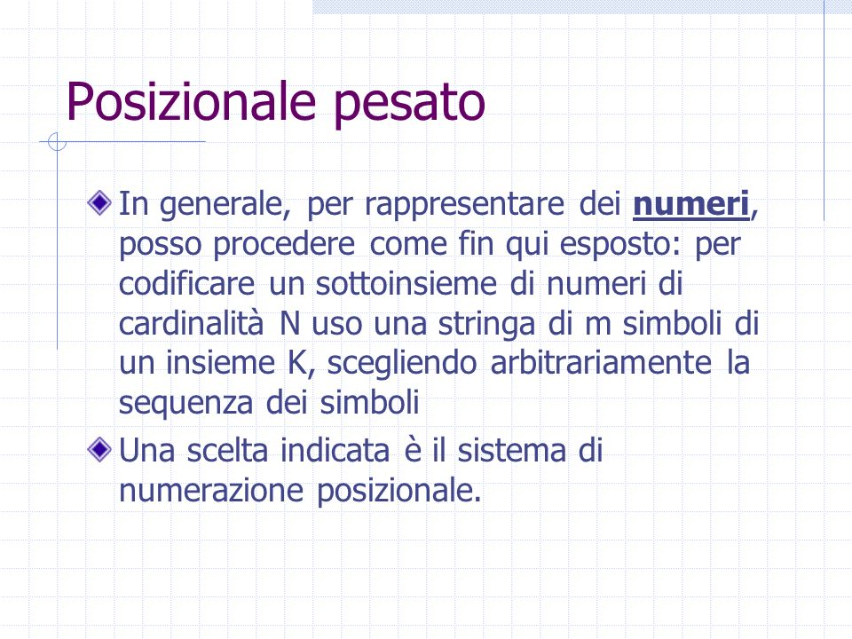 Posizionale pesato In generale, per rappresentare dei numeri, posso procedere come fin qui esposto: per codificare un sottoinsieme di numeri di cardinalità N uso una stringa di m simboli di un insieme K, scegliendo arbitrariamente la sequenza dei simboli Una scelta indicata è il sistema di numerazione posizionale.