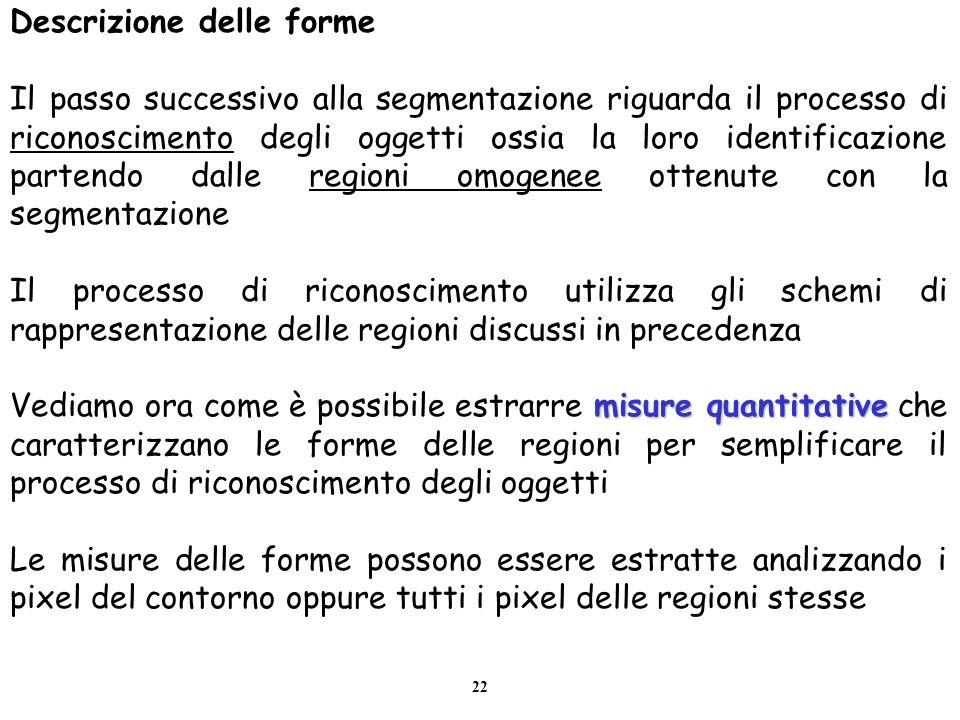 22 Descrizione delle forme Il passo successivo alla segmentazione riguarda il processo di riconoscimento degli oggetti ossia la loro identificazione p