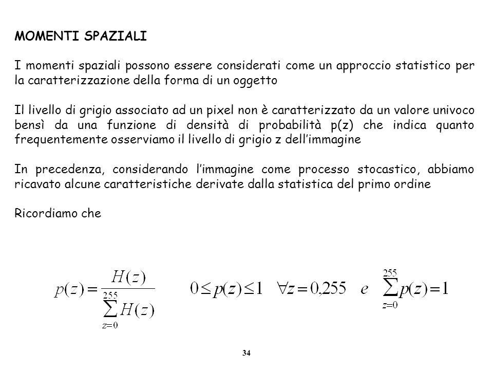 34 MOMENTI SPAZIALI I momenti spaziali possono essere considerati come un approccio statistico per la caratterizzazione della forma di un oggetto Il l