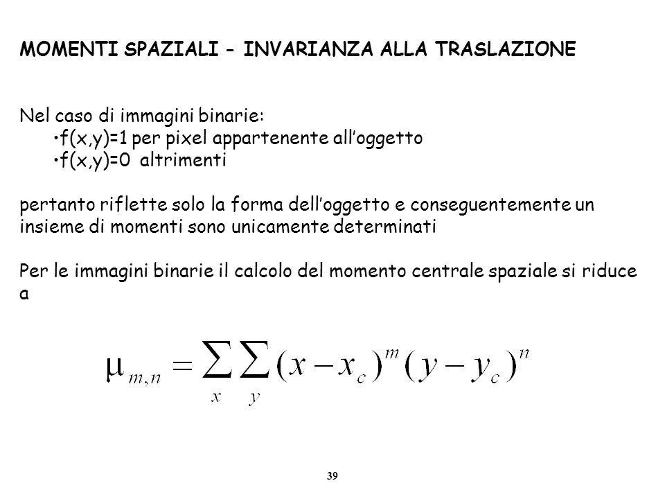 39 MOMENTI SPAZIALI - INVARIANZA ALLA TRASLAZIONE Nel caso di immagini binarie: f(x,y)=1 per pixel appartenente alloggetto f(x,y)=0 altrimenti pertant