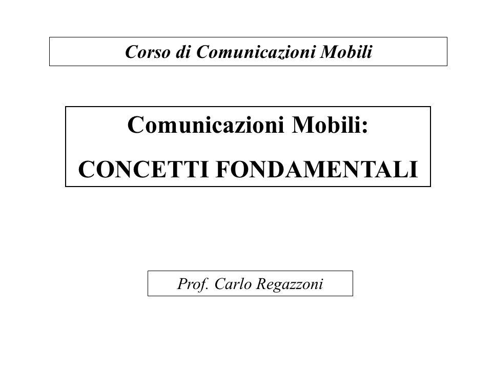 Comunicazioni Mobili: CONCETTI FONDAMENTALI Corso di Comunicazioni Mobili Prof. Carlo Regazzoni