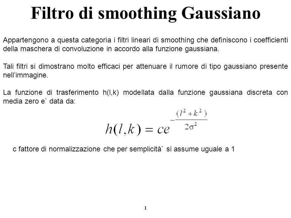 2 Filtro di smoothing Gaussiano è lunico parametro che modella la funzione di trasferimento e definisce larea di influenza del filtro gaussiano Il peso dei coefficienti della maschera è inversamente proporzionale alla distanza dei pixel rispetto a quello centrale (i pixel a distanza maggiore di circa 3 non avranno nessuna influenza per il filtraggio).