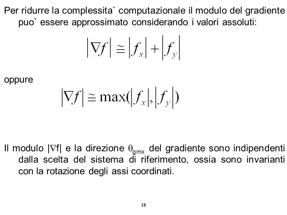 18 Per ridurre la complessita` computazionale il modulo del gradiente puo` essere approssimato considerando i valori assoluti: oppure Il modulo | f| e