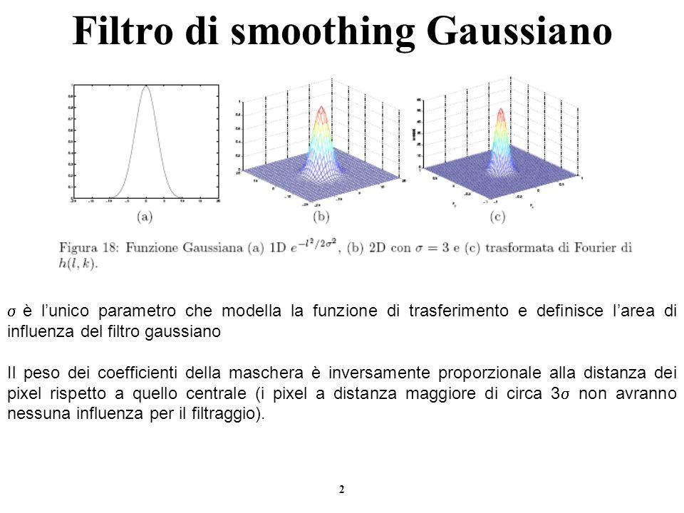 3 Filtro di smoothing Gaussiano Proprieta` del filtro gaussiano Simmetria circolare Monotono decrescente (nel dominio spaziale e delle frequenze) Separabile.