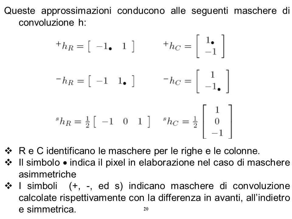 20 Queste approssimazioni conducono alle seguenti maschere di convoluzione h: R e C identificano le maschere per le righe e le colonne. Il simbolo ind