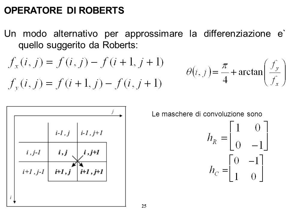25 OPERATORE DI ROBERTS Un modo alternativo per approssimare la differenziazione e` quello suggerito da Roberts: Le maschere di convoluzione sono