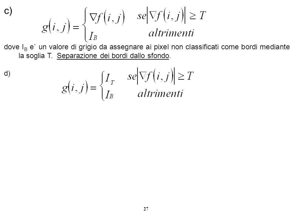 27 c) dove I B e` un valore di grigio da assegnare ai pixel non classificati come bordi mediante la soglia T. Separazione dei bordi dallo sfondo. d)