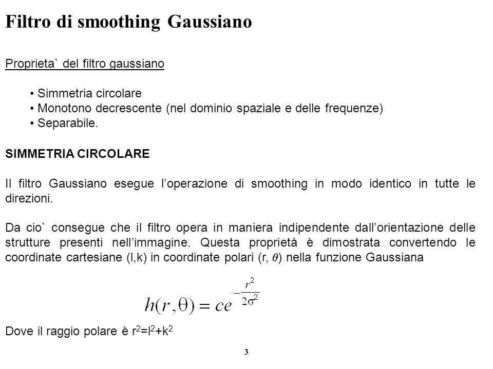 3 Filtro di smoothing Gaussiano Proprieta` del filtro gaussiano Simmetria circolare Monotono decrescente (nel dominio spaziale e delle frequenze) Sepa