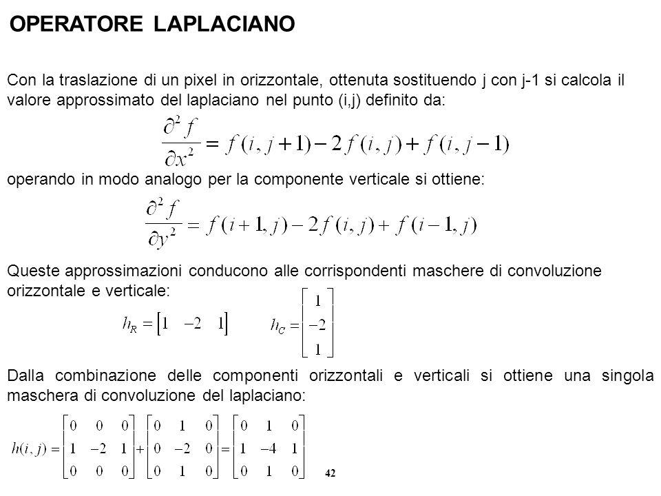 42 OPERATORE LAPLACIANO Con la traslazione di un pixel in orizzontale, ottenuta sostituendo j con j-1 si calcola il valore approssimato del laplaciano