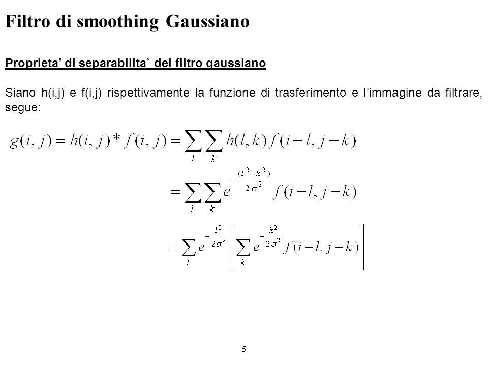 6 Filtro di smoothing Gaussiano Proprieta di separabilita` del filtro gaussiano I passi essenziali sono cosi riassunti: 1.Eseguire la convoluzione con maschera orizzontale e salva il risultato in modo trasposto rispetto allinizio.(Convoluzione orizzontale) 2.Eseguire la convoluzione con la stessa maschera orizzontale.