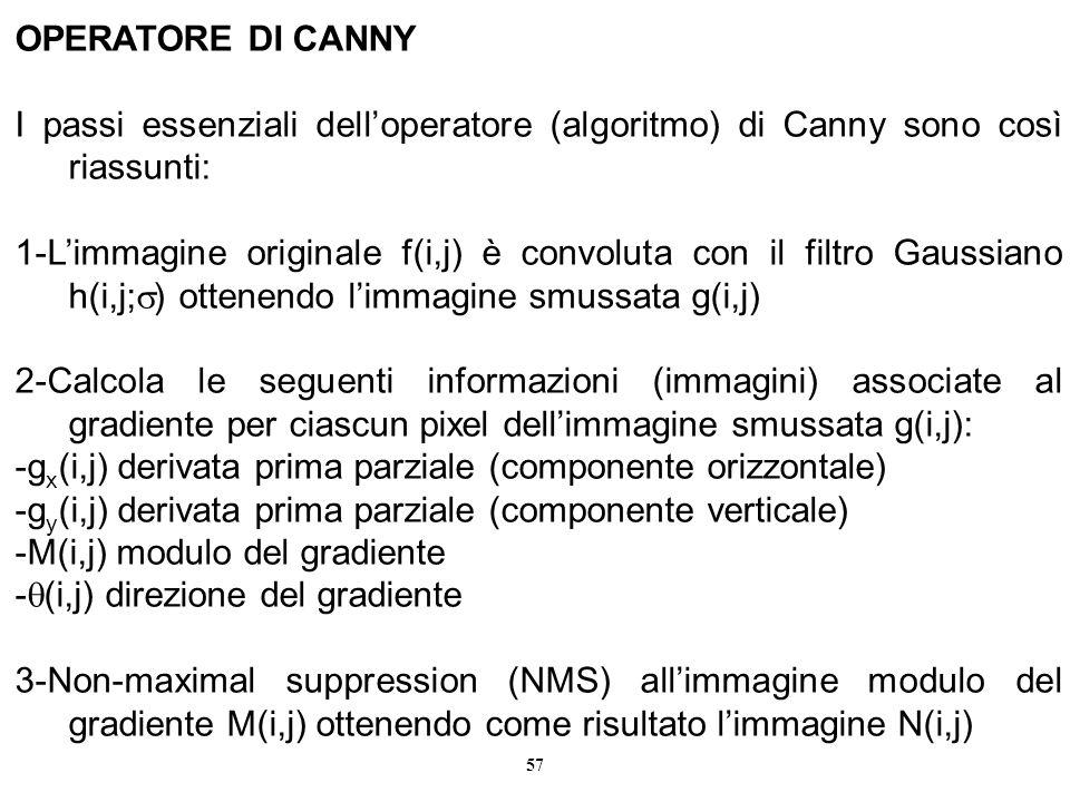 57 OPERATORE DI CANNY I passi essenziali delloperatore (algoritmo) di Canny sono così riassunti: 1-Limmagine originale f(i,j) è convoluta con il filtr