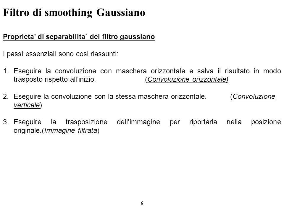 6 Filtro di smoothing Gaussiano Proprieta di separabilita` del filtro gaussiano I passi essenziali sono cosi riassunti: 1.Eseguire la convoluzione con