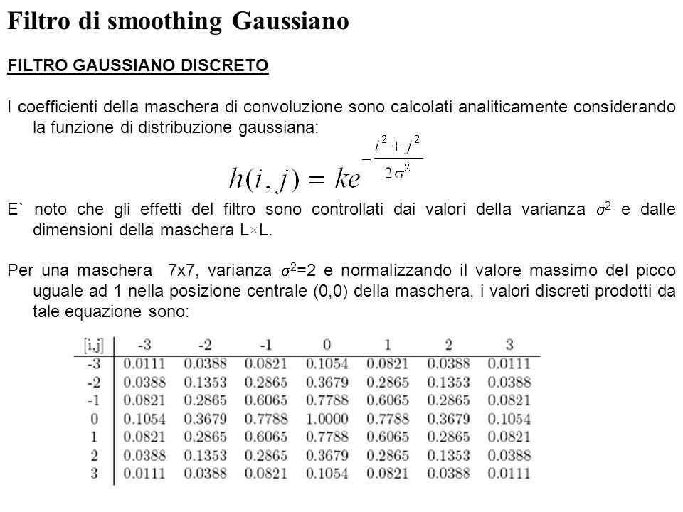 7 Filtro di smoothing Gaussiano FILTRO GAUSSIANO DISCRETO I coefficienti della maschera di convoluzione sono calcolati analiticamente considerando la
