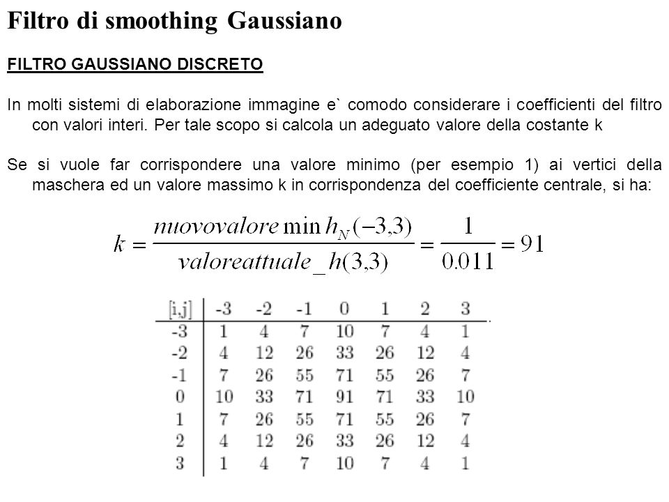 9 Filtro di smoothing Gaussiano FILTRO GAUSSIANO DISCRETO Con questi nuovi valori dei coefficienti, e` necessario normalizzare i valori della funzione di convoluzione con una costante, ossia