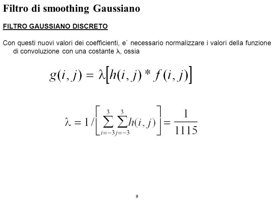 9 Filtro di smoothing Gaussiano FILTRO GAUSSIANO DISCRETO Con questi nuovi valori dei coefficienti, e` necessario normalizzare i valori della funzione
