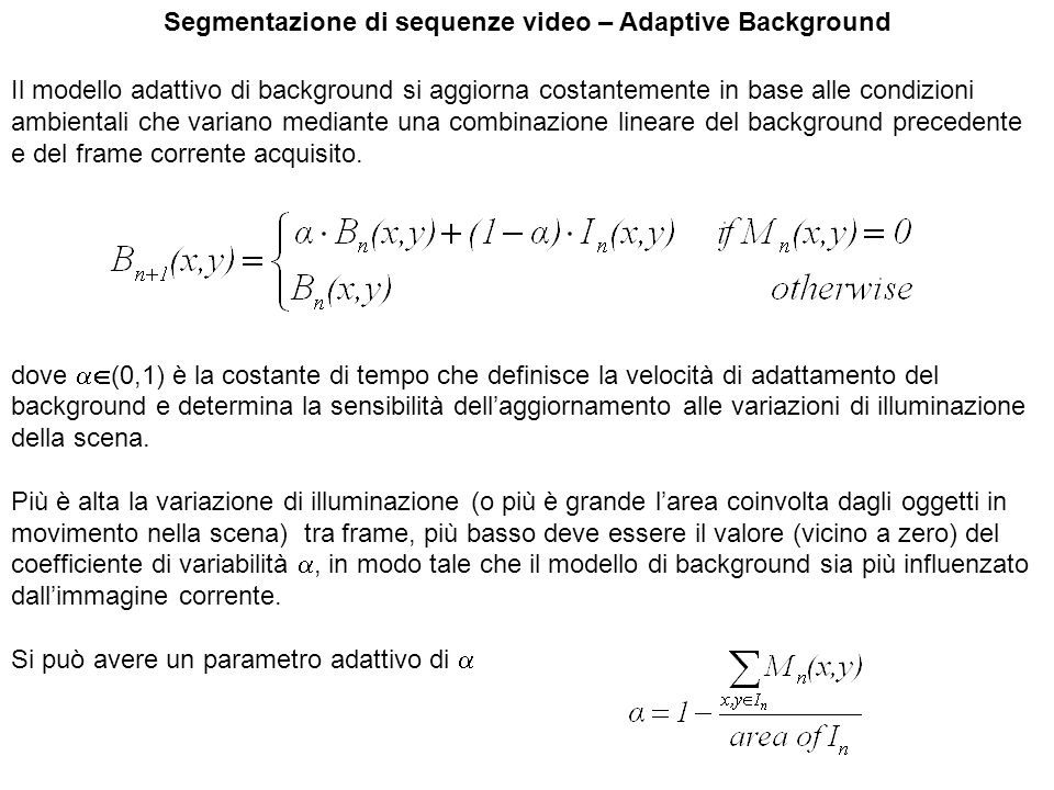 Segmentazione di sequenze video – Adaptive Background Il modello adattivo di background si aggiorna costantemente in base alle condizioni ambientali c