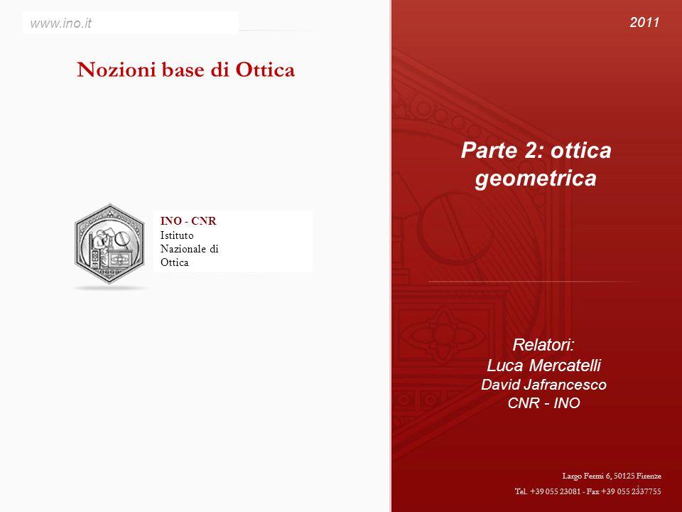 INO - CNR Istituto Nazionale di Ottica www.ino.it Largo Fermi 6, 50125 Firenze Tel. +39 055 23081 - Fax +39 055 2337755 Parte 2: ottica geometrica Rel