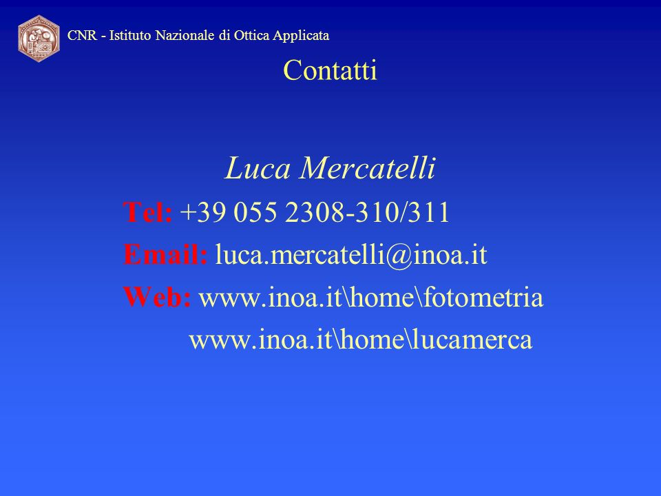 CNR - Istituto Nazionale di Ottica Applicata Luca Mercatelli Tel: +39 055 2308-310/311 Email: luca.mercatelli@inoa.it Web: www.inoa.it\home\fotometria