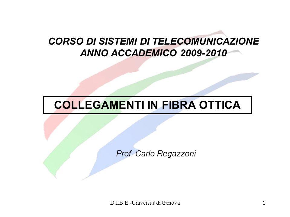 D.I.B.E.-Università di Genova122 Sistemi di trasmissione DWDM I sistemi DWDM sono in grado di trasmettere fino a 40 canali da 10 Gbit/s ciascuno in banda C (1530-1565 nm) su distanze di oltre 100 Km senza rigenerazione intermedia.