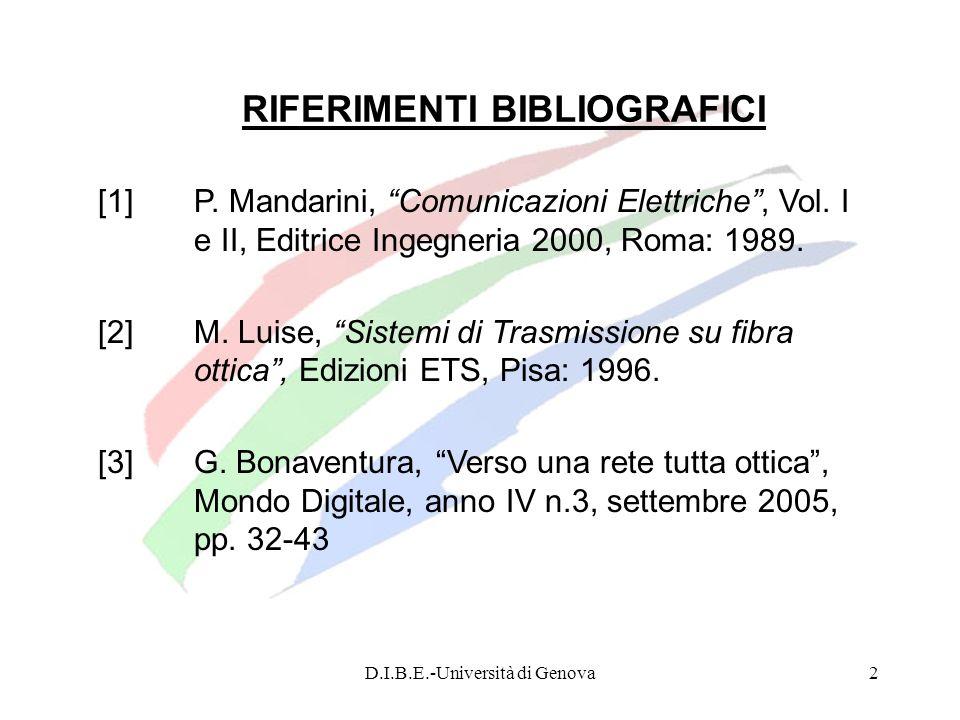 D.I.B.E.-Università di Genova13 Generazione di sistemi ottici di trasmissione La prima generazione di sistemi ottici (fine anni 70) faceva uso di componenti optoelettronici in GaAs (Arseniuro di Gallio), che funzionavano alla lunghezza donda di 0.85 m (prima finestra) e di fibre ottiche di tipo multimodo, ossia in grado di far transitare il segnale secondo diverse modalità di propagazione.