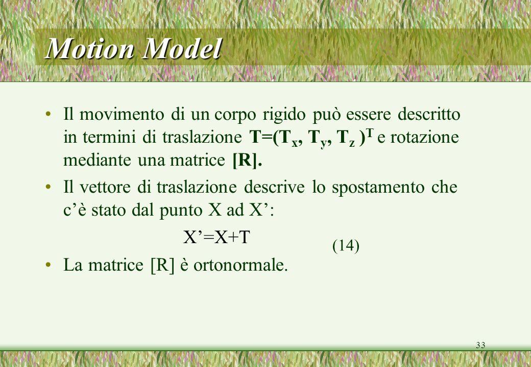 33 Motion Model Il movimento di un corpo rigido può essere descritto in termini di traslazione T=(T x, T y, T z ) T e rotazione mediante una matrice [R].