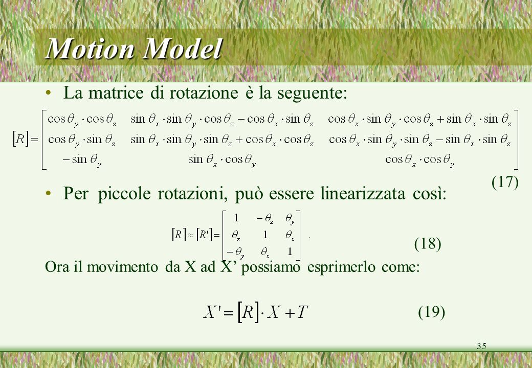35 Motion Model La matrice di rotazione è la seguente: Per piccole rotazioni, può essere linearizzata così: Ora il movimento da X ad X possiamo esprimerlo come: (18) (17) (19)